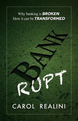 Bankrupt: Why Banking is Broken. How it Can be Transformed. - Realini, Carol