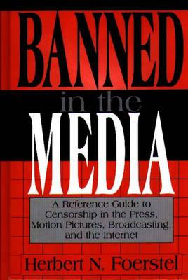 Banned in the Media: A Reference Guide to Censorship in the Press, Motion Pictures, Broadcasting, and the Internet - Foerstel, Herbert N
