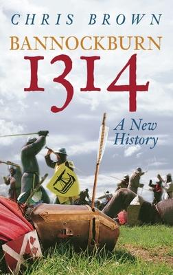 Bannockburn 1314: A New History - Brown, Chris