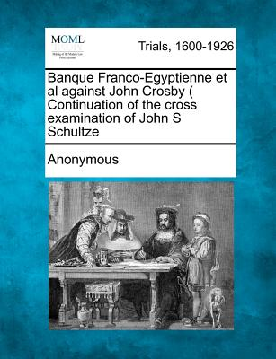 Banque Franco-Egyptienne et al Against John Crosby ( Continuation of the Cross Examination of John S Schultze - Anonymous