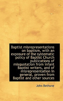 Baptist Misrepresentations on Baptism, with an Exposure of the Systematic Policy of Baptist Church P - Bethune, John