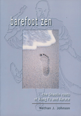 Barefoot Zen: The Shaolin Roots of Kung Fu and Karate - Johnson, Nathan