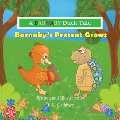 Barnaby's Present Grows: A Barnaby Duck Tale - Cathmey, J K
