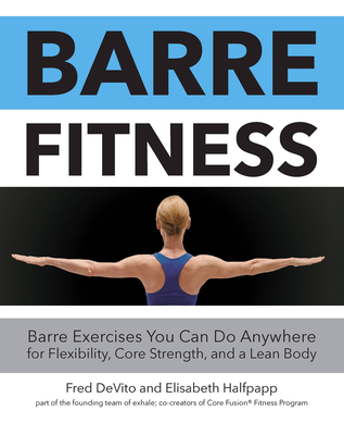 Barre Fitness: Barre Exercises You Can Do Anywhere for Flexibility, Core Strength, and a Lean Body - DeVito, Fred, and Halfpapp, Elisabeth