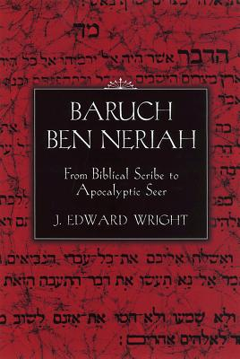 Baruch Ben Neriah: From Biblical Scribe to Apocalyptic Seer - Wright, J Edward