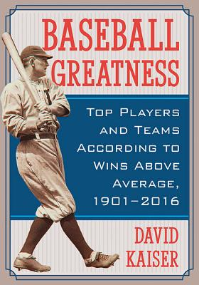 Baseball Greatness: Top Players and Teams According to Wins Above Average, 1901-2016 - Kaiser, David