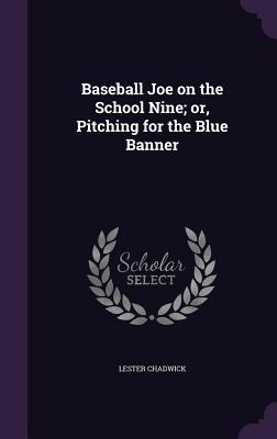 Baseball Joe on the School Nine; Or, Pitching for the Blue Banner - Chadwick, Lester