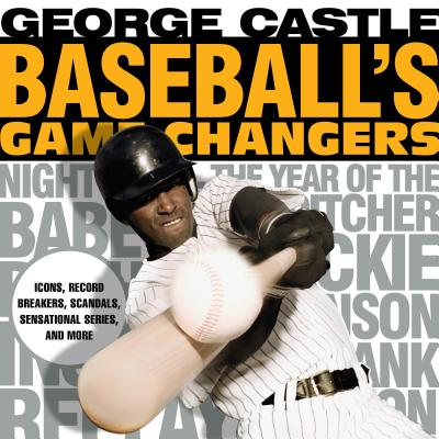 Baseball's Game Changers: Icons, Record Breakers, Scandals, Sensational Series, and More - Castle, George