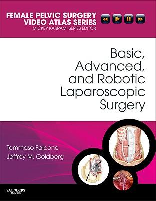 Basic, Advanced, and Robotic Laparoscopic Surgery: Female Pelvic Surgery Video Atlas Series - Falcone, Tommaso, MD, and Goldberg, Jeffrey M