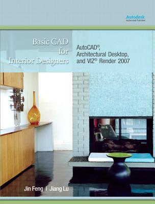 Basic CAD for Interior Designers: AutoCAD, Architectural Desktop, and VIZ Render 2007 - Feng, Jin, and Lu, Jiang
