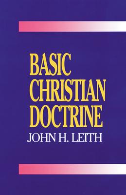 Basic Christian Doctrine: A Summary of Christian Faith: Catholic, Protestant, and Reformed - Leith, John Haddon