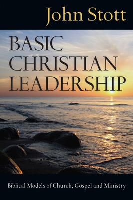 Basic Christian Leadership: Biblical Models of Church, Gospel and Ministry - Stott, John R W, Dr.
