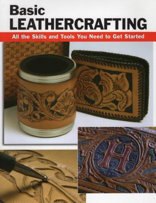Basic Leathercrafting: All the Skills and Tools You Need to Get Started - Letcavage, Elizabeth, and Hollis, William (Contributions by), and Wycheck, Alan (Photographer)