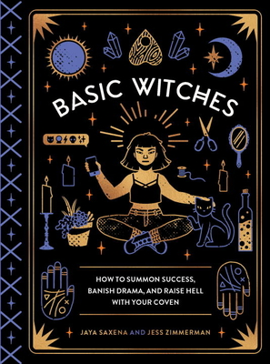 Basic Witches: How to Summon Success, Banish Drama, and Raise Hell with Your Coven - Saxena, Jaya, and Zimmerman, Jess