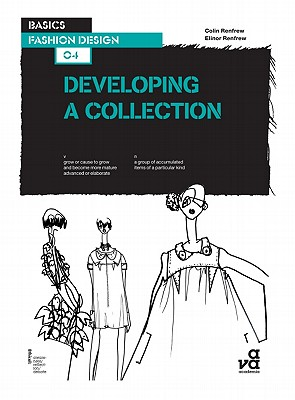 Basics Fashion Design 04: Developing a Collection - Renfrew, Elinor, and Renfrew, Colin