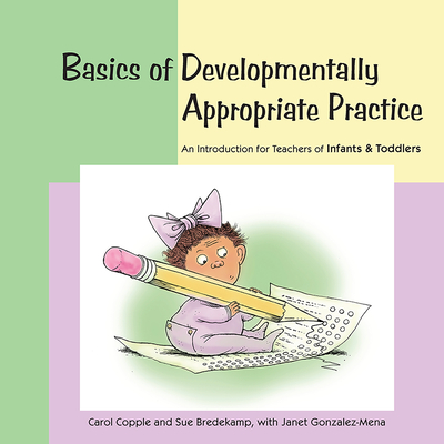 Basics of Developmentally Appropriate Practice: An Introduction for Teachers of Infants and Toddlers - Copple, Carol, and Bredekamp, Sue, and Gonzalez-Mena, Janet