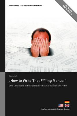 Basiswissen Technische Dokumentation: How to Write That F***ing Manual - Ohne Umschweife Zu Benutzerfreundlichen Handbuchern Und Hilfen - Achtelig, Marc