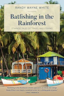 Batfishing in the Rainforest: Strange Tales of Travel and Fishing - White, Randy Wayne