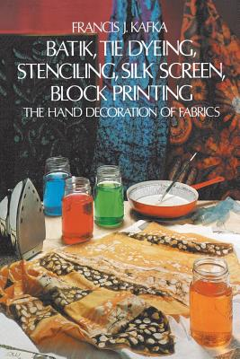 Batik, Tie Dyeing, Stenciling, Silk Screen, Block Printing: The Hand Decoration of Fabrics - Kafka, Francis J