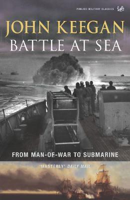 Battle at Sea: From Man-Of-War to Submarine - Keegan, John