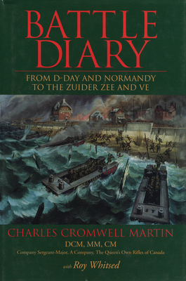 Battle Diary: From D-Day and Normandy to the Zuider Zee and Ve - Martin, Charles Cromwell, and Whitsed, Roy