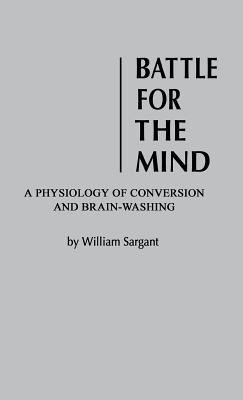 Battle for the Mind: A Physiology of Conversion and Brainwashing - Sargent, William, and Sargant, William, and Unknown