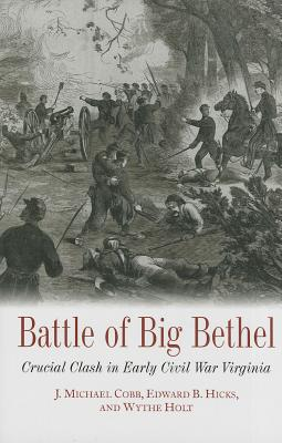 Battle of Big Bethel: Crucial Clash in Early Civil War Virginia - Cobb, J. Michael, and Hick, Edward B., and Holt, Wythe