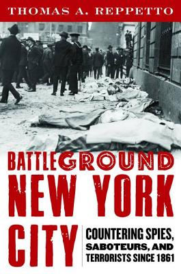 Battleground New York City: Countering Spies, Saboteurs, and Terrorists Since 1861 - Reppetto, Thomas A