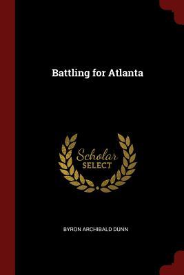 Battling for Atlanta - Dunn, Byron Archibald