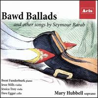 Bawd Ballads and Other Songs by Seymour Barab - Brent Funderburk (piano); Dave Eggar (cello); Jesse Mills (violin); Jessica Troy (viola); Mary Hubbell (soprano)