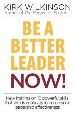 Be a Better Leader Now!: New Insights on 10 Powerful Skills That Will Dramatically Increase Your Leadership Effectiveness - Wilkinson, Kirk, and Martineau, Erin (Editor), and Veach, Susan (Designer)