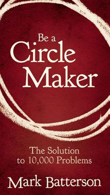 Be a Circle Maker: The Solution to 10,000 Problems - Batterson, Mark