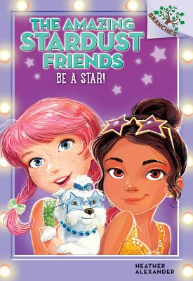 Be a Star!: A Branches Book (the Amazing Stardust Friends #2) - Alexander, Heather