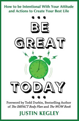 Be Great Today: How to be Intentional With Your Attitude and Actions to Create Your Best Life - Durkin, Todd (Foreword by), and Kegley, Justin