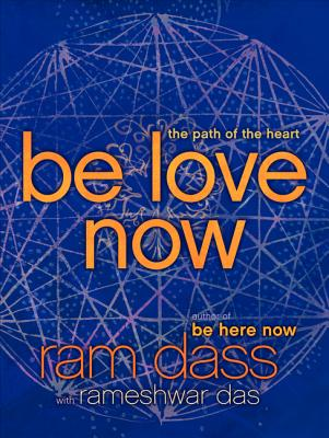 Be Love Now: The Path of the Heart - Dass, Ram, and Das, Rameshwar