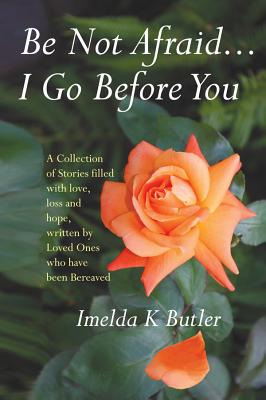 Be Not Afraid...I Go Before You: A Collection of Stories Filled with Love, Loss and Hope, Written by Loved Ones Who Have Been Bereaved - Butler, Imelda K.