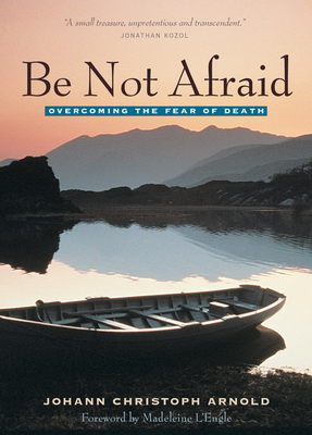 Be Not Afraid: Overcoming the Fear of Death - Arnold, Johann Christoph