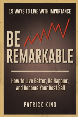 Be Remarkable: How to Live Better, Be Happier, and Become Your Best Self - King, Patrick