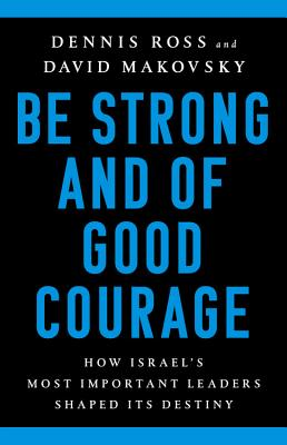 Be Strong and of Good Courage: How Israel's Most Important Leaders Shaped Its Destiny - Ross, Dennis, and Makovsky, David
