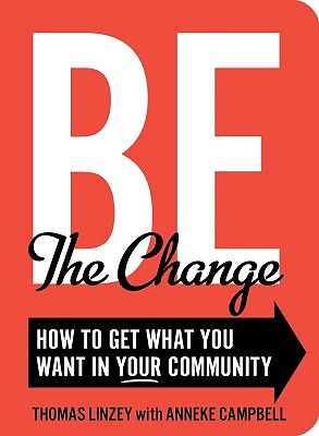 Be the Change: How to Get What You Want in Your Community - Linzey, Thomas, and Campbell, Anneke