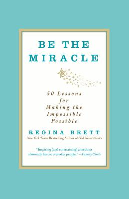 Be the Miracle: 50 Lessons for Making the Impossible Possible - Brett, Regina