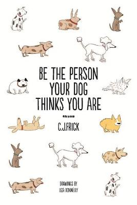 Be the Person Your Dog Thinks you Are - Frick, C.J