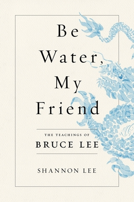 Be Water, My Friend: The Teachings of Bruce Lee - Lee, Shannon