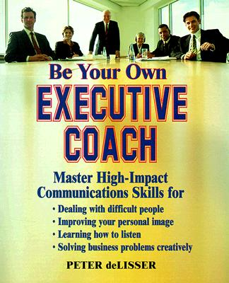 Be Your Own Executive Coach: Master High Impact Communications Skills - deLisser, Peter