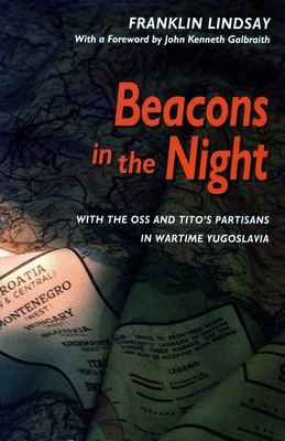 Beacons in the Night Beacons in the Night Beacons in the Night: With the OSS and Tito's Partisans in Wartime Yugoslavia with the OSS and Tito's Partisans in Wartime Yugoslavia with the OSS and Tito's Partisans in Wartime Yugoslavia - Lindsay, Franklin, and Franklin, Lindsay, and Galbraith, John Kenneth (Foreword by)