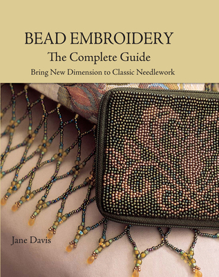 Bead Embroidery the Complete Guide: Bring New Dimension to Classic Needlework - Davis, Jane