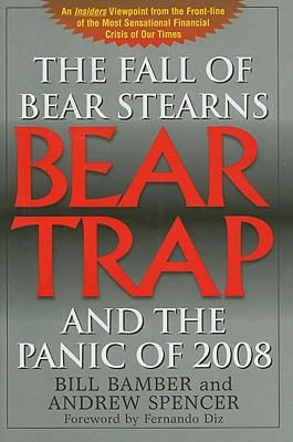 Bear Trap: The Fall of Bear Stearns and the Panic of 2008 - Bamber, Bill, and Spencer, Andrew, Dr., and Diz, Fernando (Foreword by)