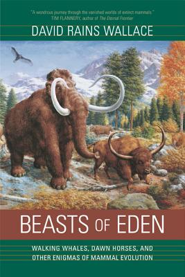 Beasts of Eden: Walking Whales, Dawn Horses, and Other Enigmas of Mammal Evolution - Wallace, David Rains