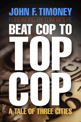 Beat Cop to Top Cop: A Tale of Three Cities - Timoney, John F, and Wolfe, Tom (Foreword by)