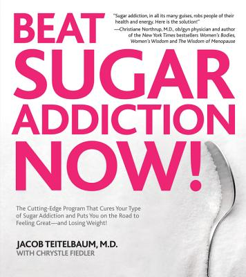 Beat Sugar Addiction Now!: The Cutting-Edge Program That Cures Your Type of Sugar Addiction and Puts You on the Road to Feeling Great - And Losin - Teitelbaum, Jacob, MD, and Fiedler, Chrystle